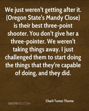 Charli Turner Thorne - We just weren't getting after it. (Oregon State's Mandy Close) is their best three-point shooter. You don't give her a three-pointer. We weren't taking things away. I just challenged them to start doing the things that they're capable of doing, and they did.