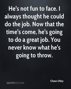 He's not fun to face. I always thought he could do the job. Now that the time's come, he's going to do a great job. You never know what he's going to throw.