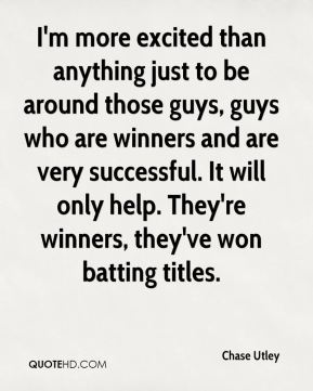 I'm more excited than anything just to be around those guys, guys who are winners and are very successful. It will only help. They're winners, they've won batting titles.