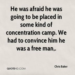 Chris Baker - He was afraid he was going to be placed in some kind of concentration camp. We had to convince him he was a free man.