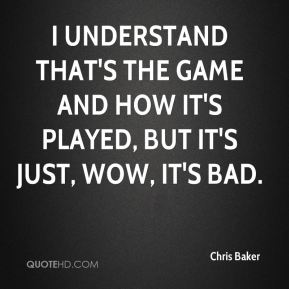 Chris Baker - I understand that's the game and how it's played, but it's just, wow, it's bad.