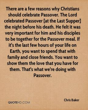 Chris Baker - There are a few reasons why Christians should celebrate Passover. The Lord celebrated Passover [at the Last Supper] the night before his death. He felt it was very important for him and his disciples to be together for the Passover meal. If it's the last few hours of your life on Earth, you want to spend that with family and close friends. You want to show them the love that you have for them. That's what we're doing with Passover.