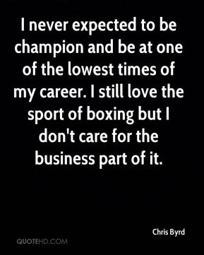 I never expected to be champion and be at one of the lowest times of my career. I still love the sport of boxing but I don't care for the business part of it.