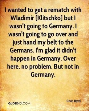 I wanted to get a rematch with Wladimir [Klitschko] but I wasn't going to Germany. I wasn't going to go over and just hand my belt to the Germans. I'm glad it didn't happen in Germany. Over here, no problem. But not in Germany.