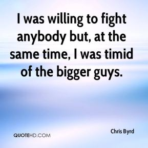 Chris Byrd - I was willing to fight anybody but, at the same time, I was timid of the bigger guys.