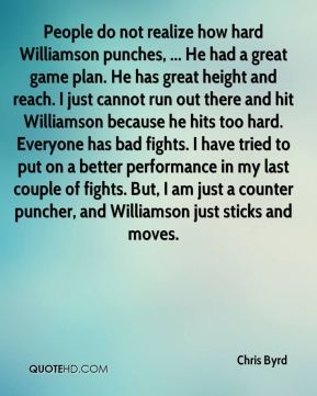 People do not realize how hard Williamson punches, ... He had a great game plan. He has great height and reach. I just cannot run out there and hit Williamson because he hits too hard. Everyone has bad fights. I have tried to put on a better performance in my last couple of fights. But, I am just a counter puncher, and Williamson just sticks and moves.