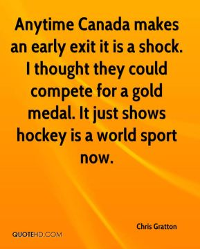 Chris Gratton - Anytime Canada makes an early exit it is a shock. I thought they could compete for a gold medal. It just shows hockey is a world sport now.