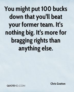 Chris Gratton - You might put 100 bucks down that you'll beat your former team. It's nothing big. It's more for bragging rights than anything else.