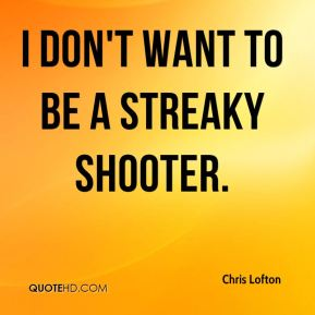 I don't want to be a streaky shooter.