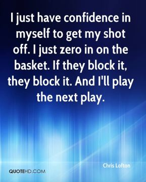 I just have confidence in myself to get my shot off. I just zero in on the basket. If they block it, they block it. And I'll play the next play.