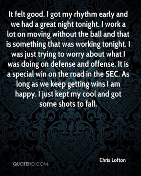 It felt good. I got my rhythm early and we had a great night tonight. I work a lot on moving without the ball and that is something that was working tonight. I was just trying to worry about what I was doing on defense and offense. It is a special win on the road in the SEC. As long as we keep getting wins I am happy. I just kept my cool and got some shots to fall.