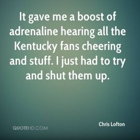 Chris Lofton - It gave me a boost of adrenaline hearing all the Kentucky fans cheering and stuff. I just had to try and shut them up.