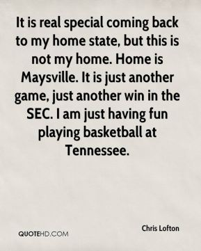 It is real special coming back to my home state, but this is not my home. Home is Maysville. It is just another game, just another win in the SEC. I am just having fun playing basketball at Tennessee.