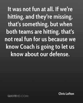 It was not fun at all. If we're hitting, and they're missing, that's something, but when both teams are hitting, that's not real fun for us because we know Coach is going to let us know about our defense.