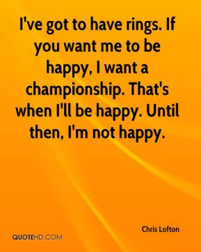 I've got to have rings. If you want me to be happy, I want a championship. That's when I'll be happy. Until then, I'm not happy.