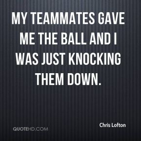 My teammates gave me the ball and I was just knocking them down.
