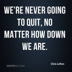 We're never going to quit, no matter how down we are.