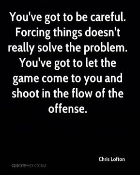 You've got to be careful. Forcing things doesn't really solve the problem. You've got to let the game come to you and shoot in the flow of the offense.