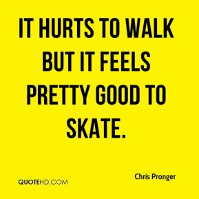 It hurts to walk but it feels pretty good to skate.