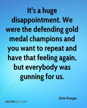 It's a huge disappointment. We were the defending gold medal champions and you want to repeat and have that feeling again, but everybody was gunning for us.