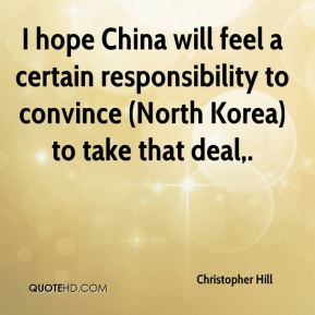Christopher Hill - I hope China will feel a certain responsibility to convince (North Korea) to take that deal.