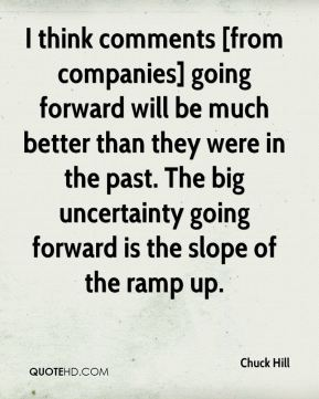 Chuck Hill - I think comments [from companies] going forward will be much better than they were in the past. The big uncertainty going forward is the slope of the ramp up.