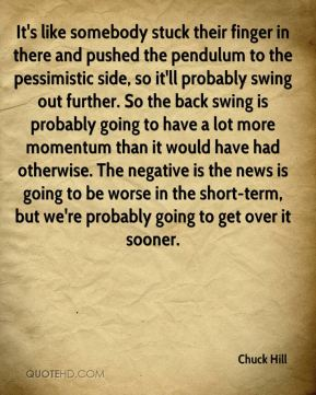 Chuck Hill - It's like somebody stuck their finger in there and pushed the pendulum to the pessimistic side, so it'll probably swing out further. So the back swing is probably going to have a lot more momentum than it would have had otherwise. The negative is the news is going to be worse in the short-term, but we're probably going to get over it sooner.