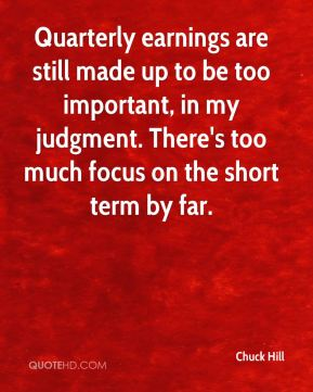 Chuck Hill - Quarterly earnings are still made up to be too important, in my judgment. There's too much focus on the short term by far.
