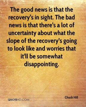 Chuck Hill - The good news is that the recovery's in sight. The bad news is that there's a lot of uncertainty about what the slope of the recovery's going to look like and worries that it'll be somewhat disappointing.