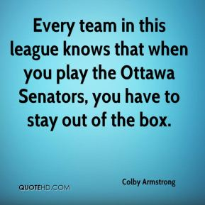 Colby Armstrong - Every team in this league knows that when you play the Ottawa Senators, you have to stay out of the box.