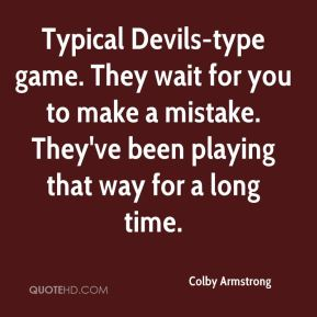 Colby Armstrong - Typical Devils-type game. They wait for you to make a mistake. They've been playing that way for a long time.