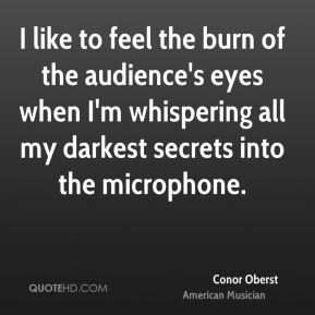 Conor Oberst - I like to feel the burn of the audience's eyes when I'm whispering all my darkest secrets into the microphone.