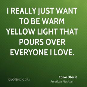 Conor Oberst - I really just want to be warm yellow light that pours over everyone I love.