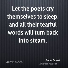 Conor Oberst - Let the poets cry themselves to sleep, and all their tearful words will turn back into steam.