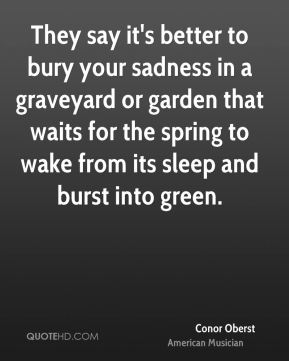 Conor Oberst - They say it's better to bury your sadness in a graveyard or garden that waits for the spring to wake from its sleep and burst into green.