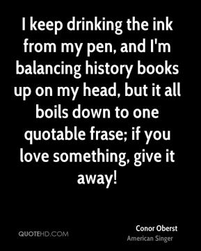 I keep drinking the ink from my pen, and I'm balancing history books up on my head, but it all boils down to one quotable frase; if you love something, give it away!