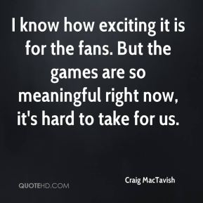 Craig MacTavish - I know how exciting it is for the fans. But the games are so meaningful right now, it's hard to take for us.