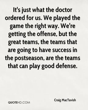Craig MacTavish - It's just what the doctor ordered for us. We played the game the right way. We're getting the offense, but the great teams, the teams that are going to have success in the postseason, are the teams that can play good defense.