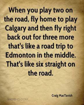 Craig MacTavish - When you play two on the road, fly home to play Calgary and then fly right back out for three more that's like a road trip to Edmonton in the middle. That's like six straight on the road.