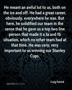 Craig Patrick - He meant an awful lot to us, both on the ice and off. He had a great career, obviously, everywhere he was. But here, he solidified our team in the sense that he gave us a top two line person that made it a 1a and 1b situation, which no other team had at that time. He was very, very important to us winning our Stanley Cups.