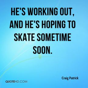 He's working out, and he's hoping to skate sometime soon.