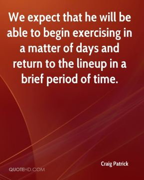 We expect that he will be able to begin exercising in a matter of days and return to the lineup in a brief period of time.