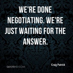 Craig Patrick - We're done negotiating. We're just waiting for the answer.