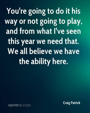 You're going to do it his way or not going to play, and from what I've seen this year we need that. We all believe we have the ability here.