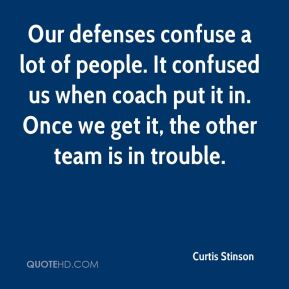 Curtis Stinson - Our defenses confuse a lot of people. It confused us when coach put it in. Once we get it, the other team is in trouble.