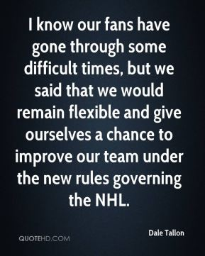 Dale Tallon - I know our fans have gone through some difficult times, but we said that we would remain flexible and give ourselves a chance to improve our team under the new rules governing the NHL.