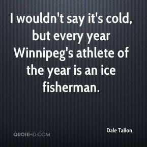 Dale Tallon - I wouldn't say it's cold, but every year Winnipeg's athlete of the year is an ice fisherman.