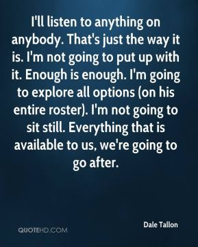 I'll listen to anything on anybody. That's just the way it is. I'm not going to put up with it. Enough is enough. I'm going to explore all options (on his entire roster). I'm not going to sit still. Everything that is available to us, we're going to go after.