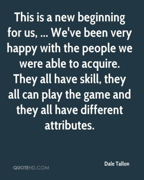This is a new beginning for us, ... We've been very happy with the people we were able to acquire. They all have skill, they all can play the game and they all have different attributes.
