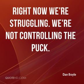 Dan Boyle - Right now we're struggling. We're not controlling the puck.
